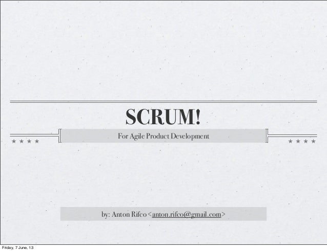 SCRUM!For Agile Product Developmentby: Anton Rifco <anton.rifco@gmail.com>Friday, 7 June, 13