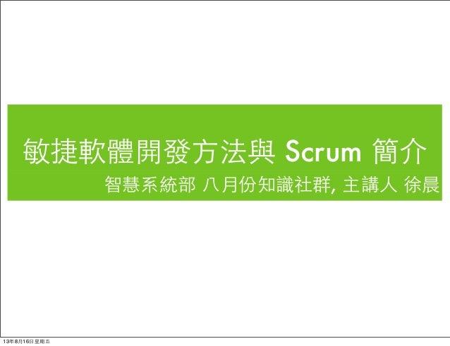 敏捷軟體開發⽅方法與 Scrum 簡介 智慧系統部 ⼋八月份知識社群, 主講⼈人 徐晨 13年8月16⽇日星期五