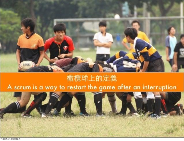 橄欖球上的定義 A scrum is a way to restart the game after an interruption 13年8月16⽇日星期五