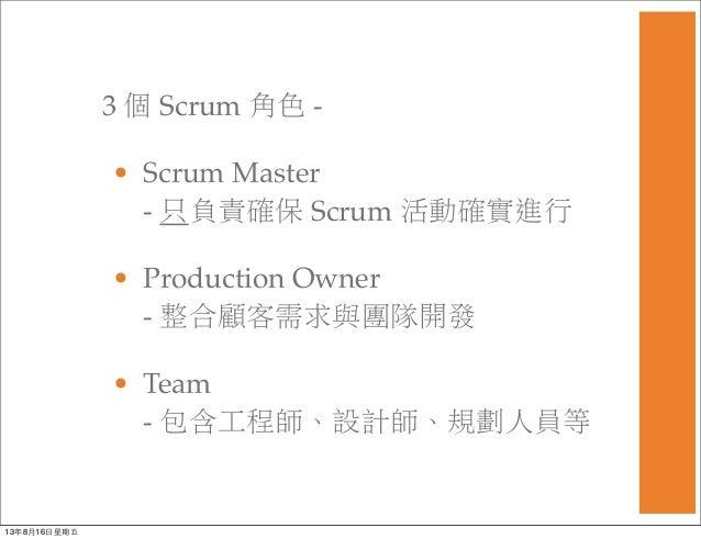 3 個 Scrum 角色 - • Scrum Master - 只負責確保 Scrum 活動確實進行 • Production Owner - 整合顧客需求與團隊開發 • Team - 包含工程師、設計師、規劃人員等 13年8月16⽇日星期五