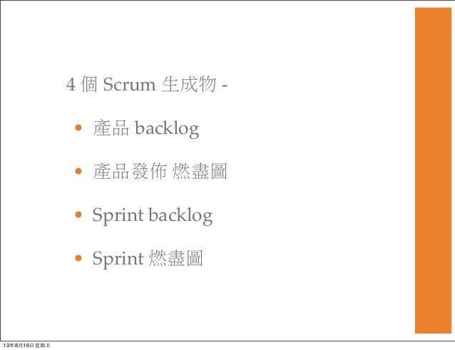 4 個 Scrum 生成物 - • 產品 backlog • 產品發佈 燃盡圖 • Sprint backlog • Sprint 燃盡圖 13年8月16⽇日星期五