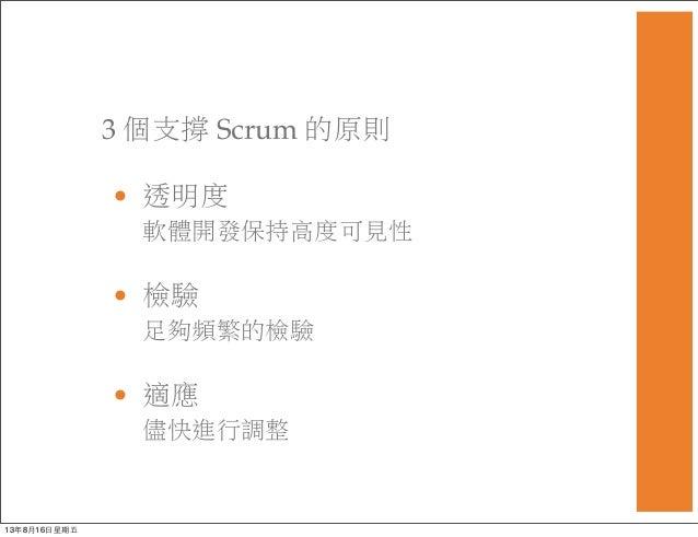3 個支撐 Scrum 的原則 • 透明度 軟體開發保持高度可見性 • 檢驗 足夠頻繁的檢驗 • 適應 儘快進行調整 13年8月16⽇日星期五
