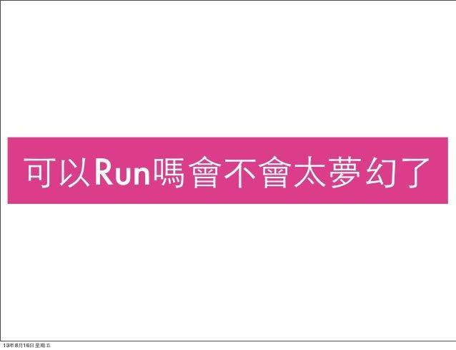 可以Run嗎會不會太夢幻了 13年8月16⽇日星期五