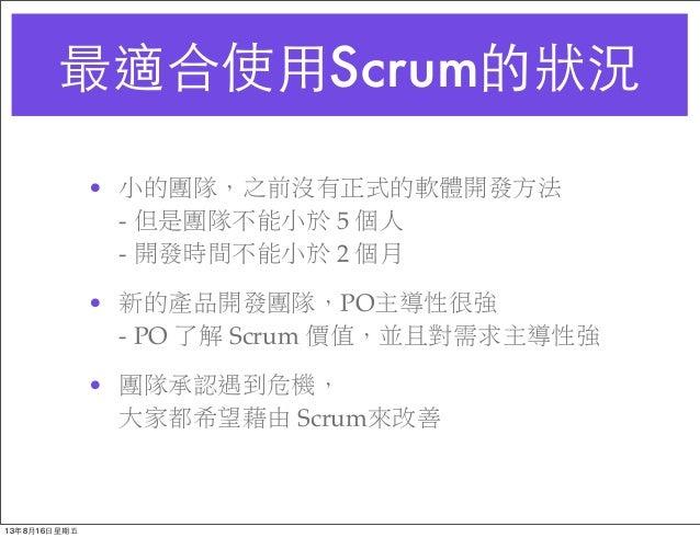 最適合使⽤用Scrum的狀況 • 小的團隊,之前沒有正式的軟體開發方法 - 但是團隊不能小於 5 個人 - 開發時間不能小於 2 個月 • 新的產品開發團隊,PO主導性很強 - PO 了解 Scrum 價值,並且對需求主導性強 • 團隊承認遇到...