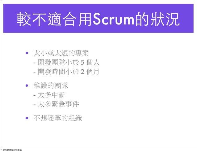 較不適合⽤用Scrum的狀況 • 太小或太短的專案 - 開發團隊小於 5 個人 - 開發時間小於 2 個月 • 維護的團隊 - 太多中斷 - 太多緊急事件 • 不想變革的組織 13年8月16⽇日星期五