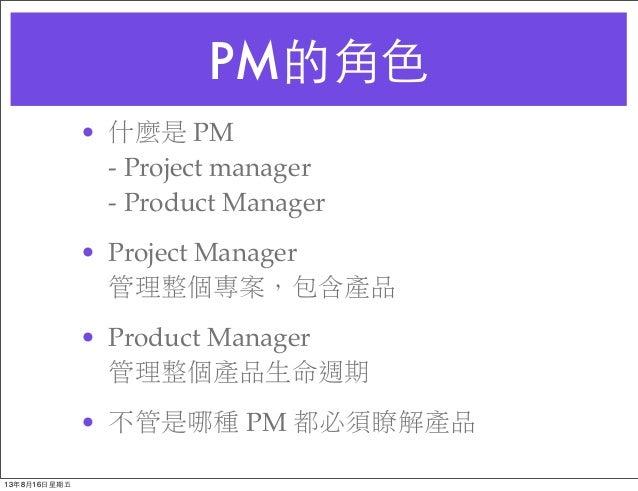 PM的⾓角⾊色 • 什麼是 PM - Project manager - Product Manager • Project Manager 管理整個專案,包含產品 • Product Manager 管理整個產品生命週期 • 不管是哪種 PM...