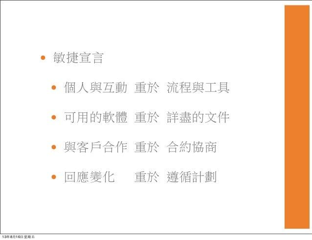 • 敏捷宣言 • 個人與互動 重於 流程與工具 • 可用的軟體 重於 詳盡的文件 • 與客戶合作重於合約協商 • 回應變化 重於遵循計劃 13年8月16⽇日星期五