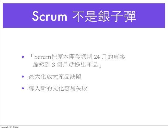Scrum 不是銀⼦子彈 • 「Scrum把原本開發週期 24 月的專案 縮短到 3 個月就提出產品」 • 最大化放大產品缺陷 • 導入新的文化容易失敗 13年8月16⽇日星期五