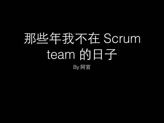 那些年我不在 Scrum team 的⽇日⼦子 By 阿官