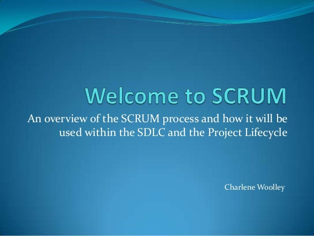 An overview of the SCRUM process and how it will be used within the SDLC and the Project Lifecycle Charlene Woolley