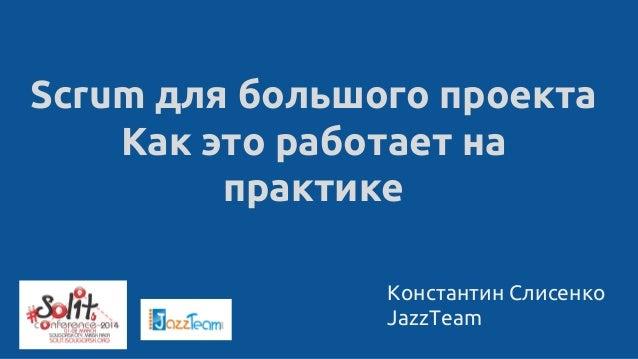 Константин Слисенко JazzTeam Scrum для большого проекта Как это работает на практике