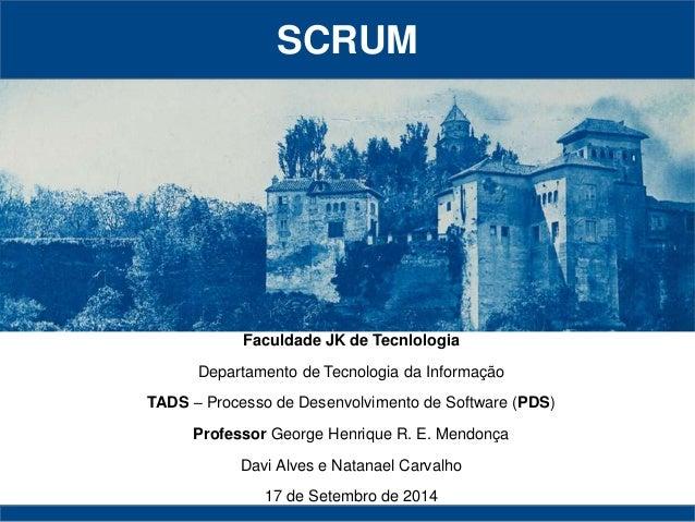 SCRUM  Faculdade JK de Tecnlologia  Departamento de Tecnologia da Informação  TADS – Processo de Desenvolvimento de Softwa...