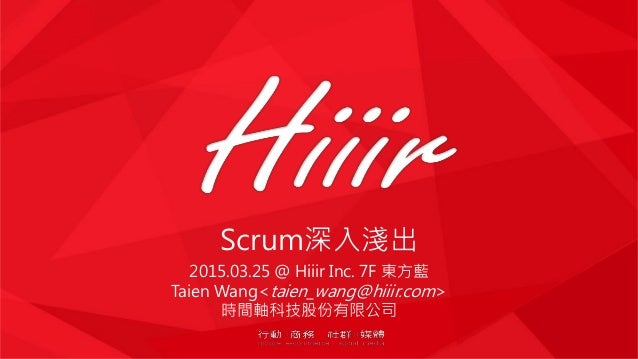 Scrum深入淺出 2015.03.25 @ Hiiir Inc. 7F 東方藍 Taien Wang<taien_wang@hiiir.com> 時間軸科技股份有限公司