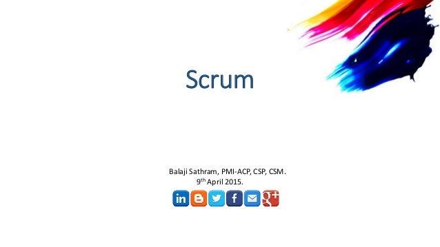 Scrum Balaji Sathram, PMI-ACP, CSP, CSM. 9th April 2015.