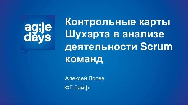Контрольные карты Шухарта в анализе деятельности Scrum команд Алексей Лосев ФГ Лайф
