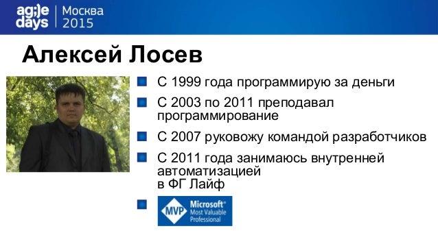 Алексей Лосев С 1999 года программирую за деньги С 2003 по 2011 преподавал программирование С 2007 руковожу командой разра...