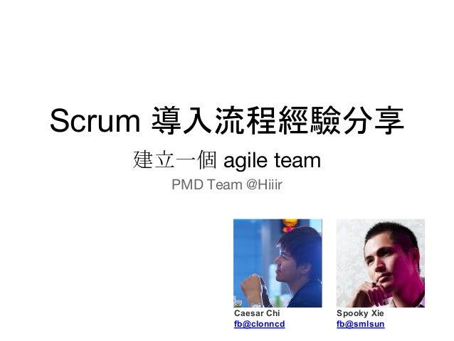 建立一個 agile team PMD Team @Hiiir Caesar Chi fb@clonncd Spooky Xie fb@smlsun Scrum 導入流程經驗分享