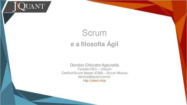 Scrum e a filosofia Ágil Dionisio Chiuratto Agourakis Founder/CEO – J!Quant Certified Scrum Master (CSM) – Scrum Alliance ...