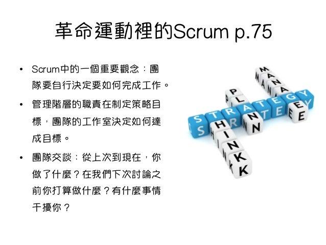 革命運動裡的Scrum p.75 • Scrum中的一個重要觀念:團 隊要自行決定要如何完成工作。 • 管理階層的職責在制定策略目 標,團隊的工作室決定如何達 成目標。 • 團隊交談:從上次到現在,你 做了什麼?在我們下次討論之 前你打算...