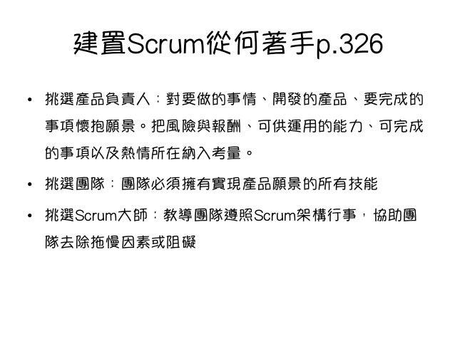 建置Scrum從何著手p.326 • 挑選產品負責人:對要做的事情、開發的產品、要完成的 事項懷抱願景。把風險與報酬、可供運用的能力、可完成 的事項以及熱情所在納入考量。 • 挑選團隊:團隊必須擁有實現產品願景的所有技能 • 挑選Scru...