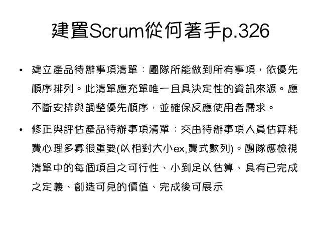 建置Scrum從何著手p.326 • 建立產品待辦事項清單:團隊所能做到所有事項,依優先 順序排列。此清單應充單唯一且具決定性的資訊來源。應 不斷安排與調整優先順序,並確保反應使用者需求。 • 修正與評估產品待辦事項清單:交由待辦事項人員估...