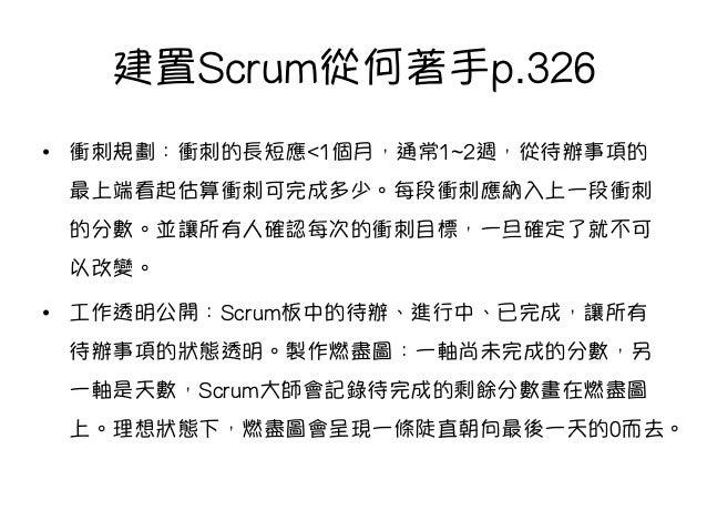 建置Scrum從何著手p.326 • 衝刺規劃:衝刺的長短應<1個月,通常1~2週,從待辦事項的 最上端看起估算衝刺可完成多少。每段衝刺應納入上一段衝刺 的分數。並讓所有人確認每次的衝刺目標,一旦確定了就不可 以改變。 • 工作透明公開:S...
