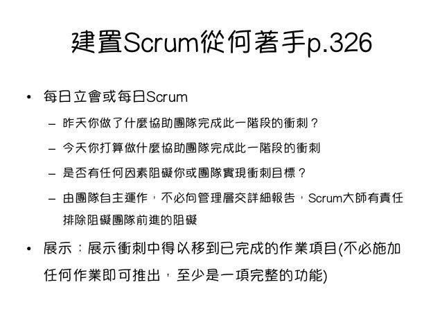 建置Scrum從何著手p.326 • 每日立會或每日Scrum – 昨天你做了什麼協助團隊完成此一階段的衝刺? – 今天你打算做什麼協助團隊完成此一階段的衝刺 – 是否有任何因素阻礙你或團隊實現衝刺目標? – 由團隊自主運作,不必向管...