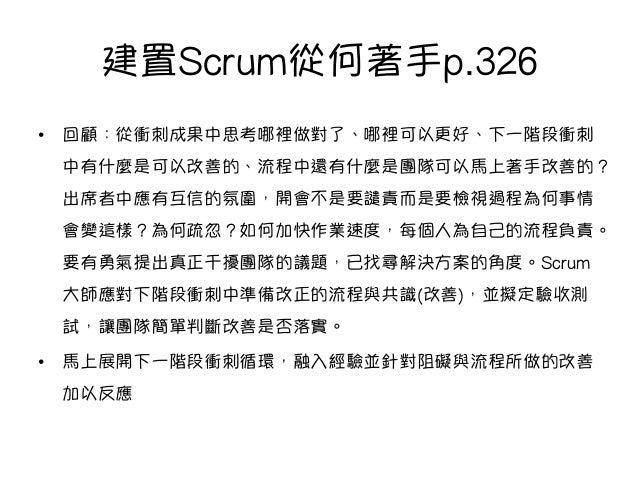 建置Scrum從何著手p.326 • 回顧:從衝刺成果中思考哪裡做對了、哪裡可以更好、下一階段衝刺 中有什麼是可以改善的、流程中還有什麼是團隊可以馬上著手改善的? 出席者中應有互信的氛圍,開會不是要譴責而是要檢視過程為何事情 會變這樣?為何疏...