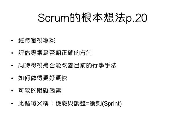 Scrum的根本想法p.20 • 經常審視專案 • 評估專案是否朝正確的方向 • 同時檢視是否能改善目前的行事手法 • 如何做得更好更快 • 可能的阻礙因素 • 此循環又稱:檢驗與調整=衝刺(Sprint)