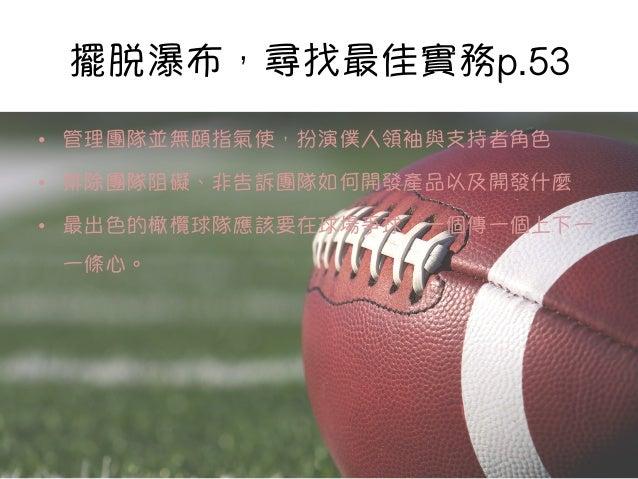 擺脫瀑布,尋找最佳實務p.53 • 管理團隊並無頤指氣使,扮演僕人領袖與支持者角色 • 排除團隊阻礙、非告訴團隊如何開發產品以及開發什麼 • 最出色的橄欖球隊應該要在球場爭球,一個傳一個上下一 一條心。