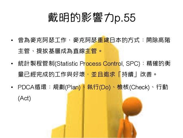 戴明的影響力p.55 • 曾為麥克阿瑟工作,麥克阿瑟重建日本的方式:開除高階 主管、提拔基層成為直線主管。 • 統計製程管制(Statistic Process Control, SPC):精確的衡 量已經完成的工作與好壞,並且追求「持續」...
