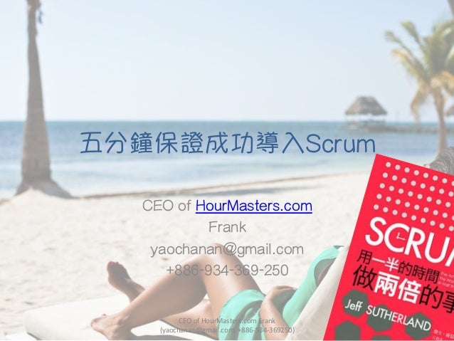 五分鐘保證成功導入Scrum CEO of HourMasters.com Frank yaochanan@gmail.com +886-934-369-250 CEO	   of	   HourMasters.com	   Frank	   ...