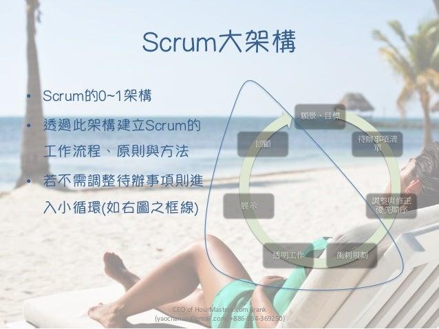 Scrum大架構 • Scrum的0~1架構 • 透過此架構建立Scrum的 工作流程、原則與方法 • 若不需調整待辦事項則進 入小循環(如右圖之框線) CEO  of  HourMasters.com  Frank   ...