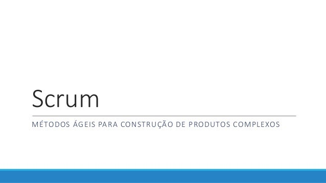 Scrum MÉTODOS ÁGEIS PARA CONSTRUÇÃO DE PRODUTOS COMPLEXOS