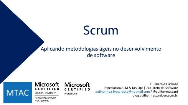 Scrum Guilherme Cardoso Especialista ALM & DevOps | Arquiteto de Software guilherme.silvacardoso@hotmail.com / @guilhermes...