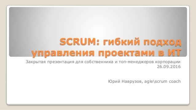 SCRUM: гибкий подход управления проектами в ИТ Закрытая презентация для собственника и топ-менеджеров корпорации 26.09.201...