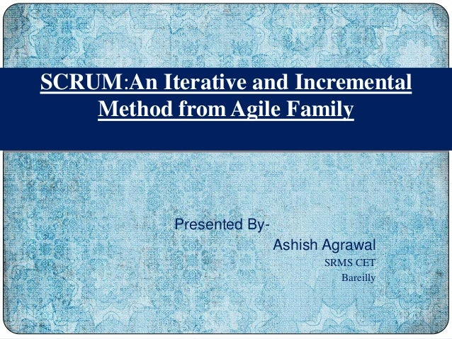 Presented By- Ashish Agrawal SRMS CET Bareilly SCRUM:An Iterative and Incremental Method from Agile Family
