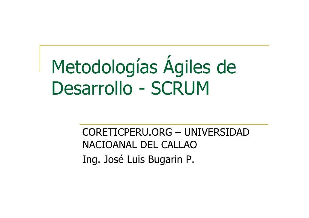 Metodologías Ágiles de Desarrollo - SCRUM     CORETICPERU.ORG – UNIVERSIDAD    NACIOANAL DEL CALLAO    Ing. José Luis Buga...
