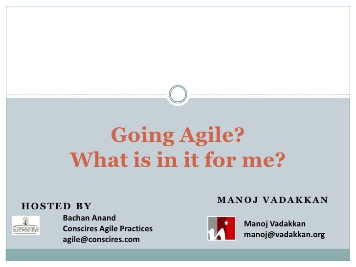 Going Agile? What is in it for me? <br />Hosted By<br />Manoj Vadakkan<br />Bachan Anand<br />Conscires Agile Practices<br...