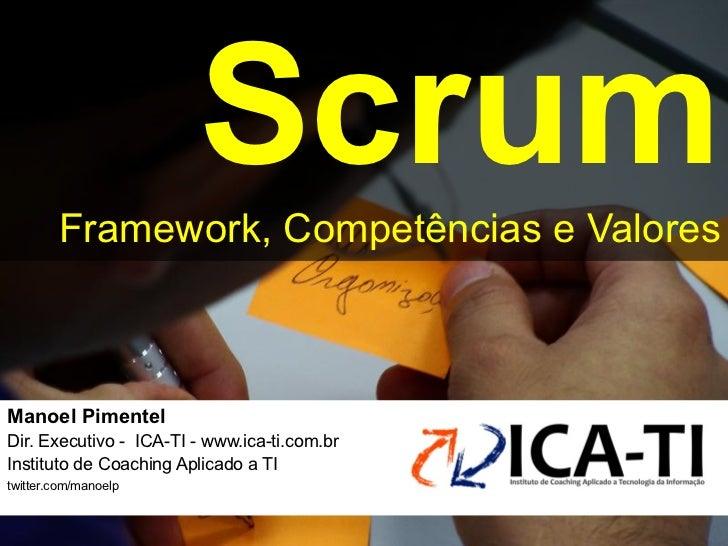 Scrum        Framework, Competências e ValoresManoel Pimentel !Dir. Executivo - ICA-TI - www.ica-ti.com.br!Instituto de Co...