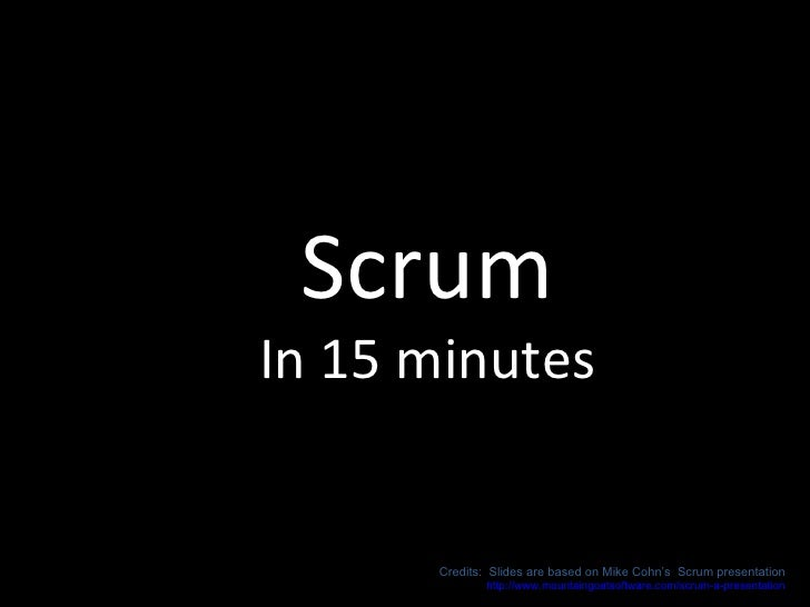 Scrum In 15 minutes Credits:  Slides are based on Mike Cohn's  Scrum presentation http://www.mountaingoatsoftware.com/scru...