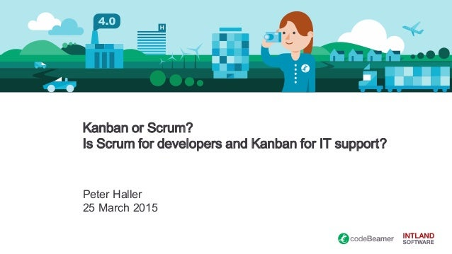 Kanban or Scrum? Is Scrum for developers and Kanban for IT support? Peter Haller 25 March 2015