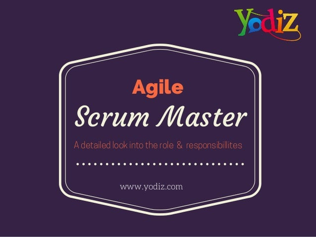 Scrum Master www.yodiz.com A detailed look into the role & responsibillites Agile
