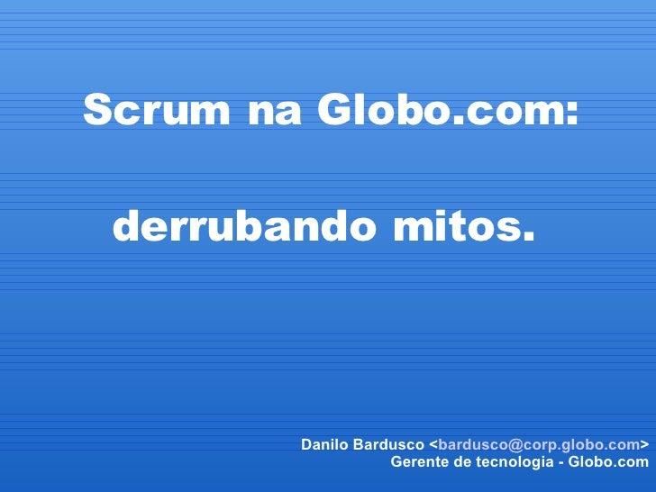 Scrum na Globo.com:  derrubando mitos.  Danilo Bardusco < [email_address] > Gerente de tecnologia - Globo.com