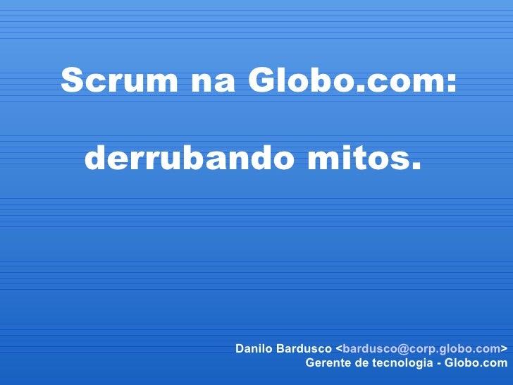 Scrum na Globo.com:            derrubando mitos.             Danilo Bardusco <bardusco@corp.globo.com>                   ...