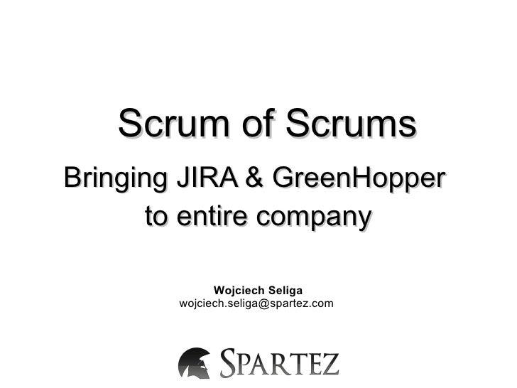 Scrum of ScrumsBringing JIRA & GreenHopper       to entire company              Wojciech Seliga        wojciech.seliga@spa...