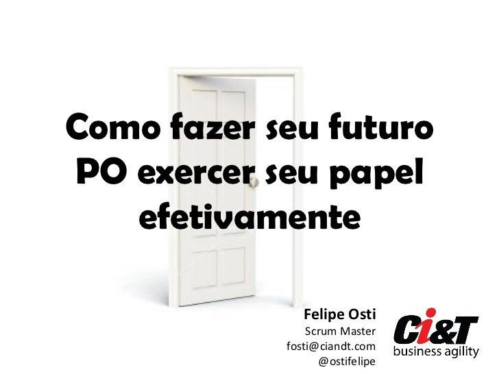Como fazer seu futuroPO exercer seu papel   efetivamente               Felipe Osti                Scrum Master            ...