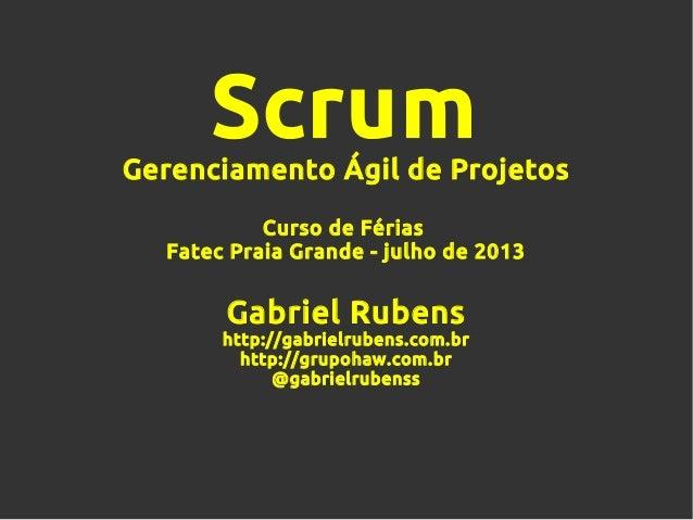 ScrumGerenciamento Ágil de Projetos Curso de Férias Fatec Praia Grande - julho de 2013 Gabriel Rubens http://gabrielrubens...