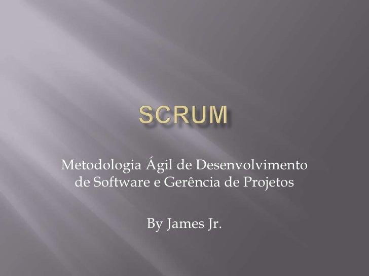 SCRUM<br />Metodologia Ágil de Desenvolvimento de Software e Gerência de Projetos<br />By James Jr.<br />
