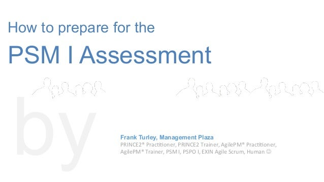 How to prepare for the PSM I Assessment by Frank Turley, Management Plaza PRINCE2®	   Prac--oner,	   PRINCE2	   Trainer,	 ...